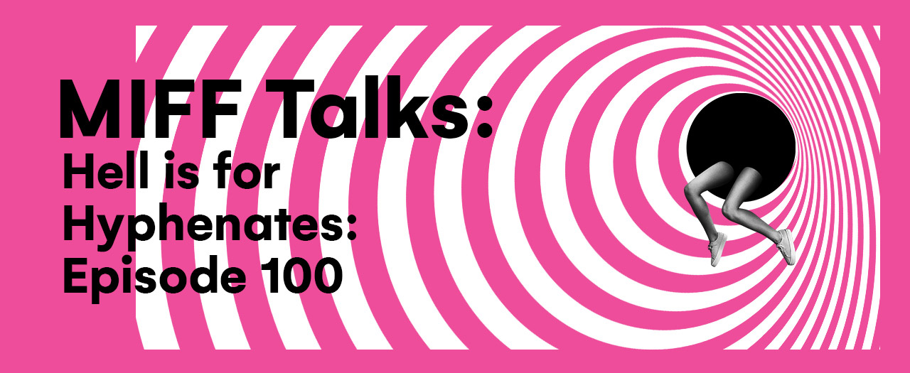 MIFF Talks - Hell Is For Hyphenates: Episode 100